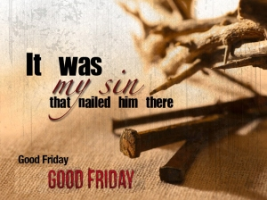 it was my sin that nailed him there good Friday